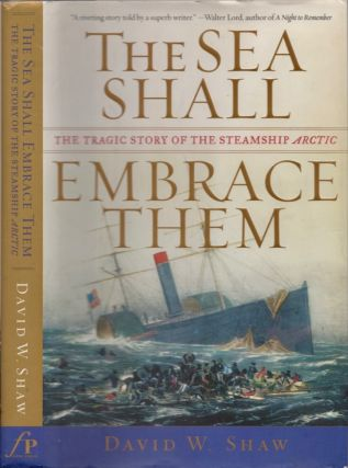 The Sea Shall Embrace Them: The Tragic Story of the Steamship Arctic. David W. Shaw