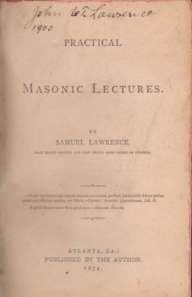 Practical Masonic Lectures. Samuel Lawrence, Past Grand Master, Past Guard High Priest of Georgia.