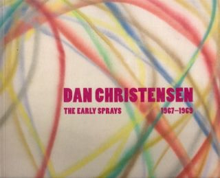 Dan Christensen: The Early Sprays, 1967-1969. Dan Christensen, Lisa N. Peters