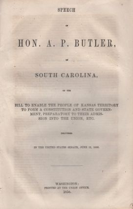 Speech of Hon. A. P. Butler of South Carolina, on the Bill to Enable the People of Kansas Territory to Form A Constitution and State Government, Preparation to Their Admissions into the Union, Etc. H. P. Butler.