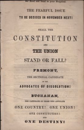 The Fearful Issue To Be Decided in November Next ! Shall the Constitution and the Union Stand or Fall? Fremont, The Sectional Candidate of the Advocates of Dissolution ! Buchanan, the Candidate of Those Who Advocate One Country ! One Union ! One Constitution ! and One Destiny ! Buchanan vs. Fremont.