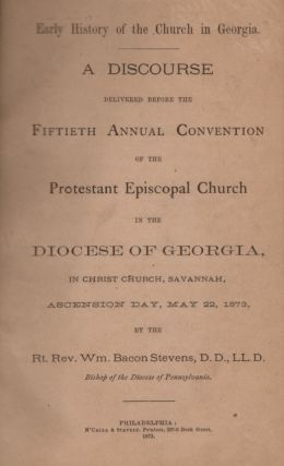 Early History of the Church in Georgia. A Discourse Delivered Before the Fiftieth Annual Convention of the Protestant Episcopal Church in the Diocese of Georgia, In Christ Church, Savannah, Ascension Day, May 22, 1873. Rt. Rev. Wm. Bacon D. D. Stevens, L. L. D., Bishop of the Diocese of Pennsylvania.