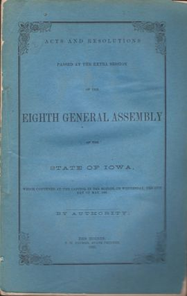 Acts and Resolutions Passed At the Extra Session of the Eighth General Assembly of the State of Iowa, Which Convened At the Capitol in Des Moines, On Wednesday, The 15th Day of May, 1861. State of Iowa.