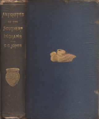 Antiquities of the Southern Indians, Particularly of the Georgia Tribes. Charles C. Jr Jones