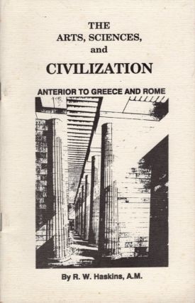 The Arts, Sciences and Civilization Anterior to Greece and Rome. R. W. Haskins