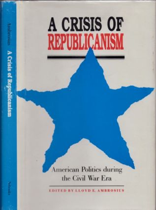A Crisis of Republicanism: American Politics during the Civil War Era. Lloyd E. Ambrosius