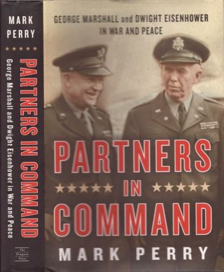 Partners in Command George Marshall and Dwight Eisenhower in War and Peace. Mark Perry