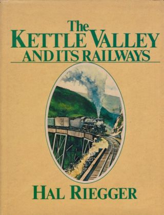 The Kettle Valley and Its Railways: A Pictorial History of Rail Development in Southern British...