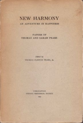 New Harmony An Adventure in Happiness: Papers of Thomas and Sarah Rears. Thomas Clinton Jr Pears
