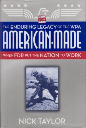 American-Made The Enduring Legacy of the WPA: When FDR Put the Nation to Work. Nick Taylor