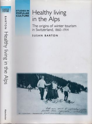 Healthy Living in the Alps: The origins of winter tourism in Switzerland, 1860-1914. Susan Barton