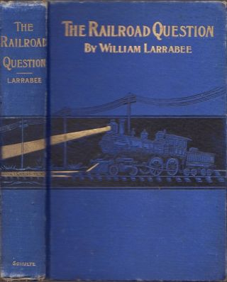 The Railroad Question: A Historical and Practical Treatise on Railroads, and Remedies for Their...