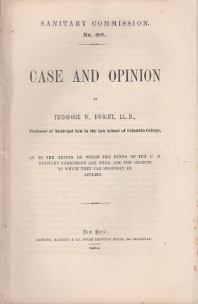 Case and Opinion of Theodore W. Dwight As to the Trusts on Which the Funds of the U.S. Sanitary...