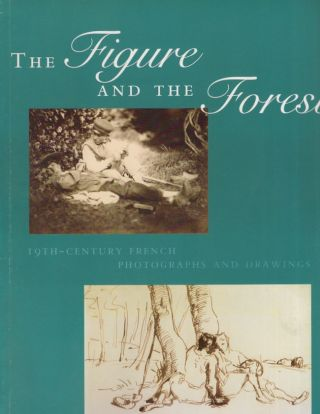 The Figure and the Forest: 19th-Century French Photographs and Drawings. 2004