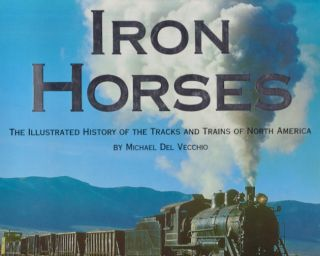 Iron Horses The Illustrated History of the Tracks and Trains of North America. Michael Del Vecchio