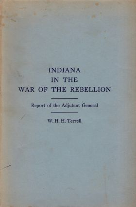 Indiana in the War of the Rebellion: Report of the Adjutant General. W. H. H. Terrell