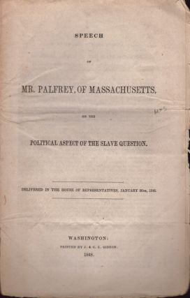 Speech of Mr. Palfrey, of Massachusetts, on the Political Aspect of the Slave Question. John G....