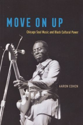 Move On Up: Chicago Soul Music and Black Cultural Power. Aaron Cohen