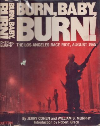 Burn, Baby, Burn! The Los Angeles Race Riot August, 1965. Jerry Cohen, William S. Murphy