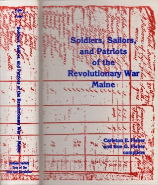 Soldiers, Sailors, and Patriots of the Revolutionary War Maine. Carleton E. Fisher, Sue G. Fisher