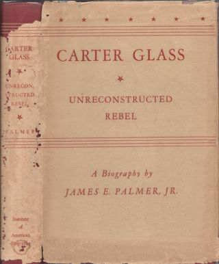 Carter Glass Unreconstructed Rebel. James E. Palmer