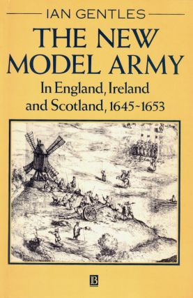 The New Model Army: In England, Ireland and Scotland, 1645-1653. Ian Gentles