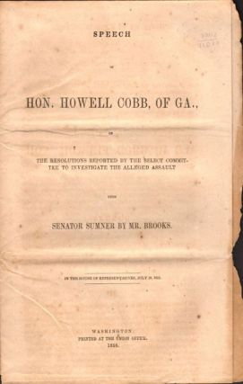 Speech of Hon. Howell Cobb, of Ga., on The Resolutions Reported by the Select Committee to Investigate the Alleged Assault Upon Senator Sumner by Mr. Brooks, In the House of Representatives, July 10, 1856. Hon. Howell Cobb.