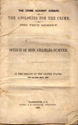 The Crime Against Kansas. The Apologies Fro the Crime. The True Remedy. Speech of Hon. Charles...