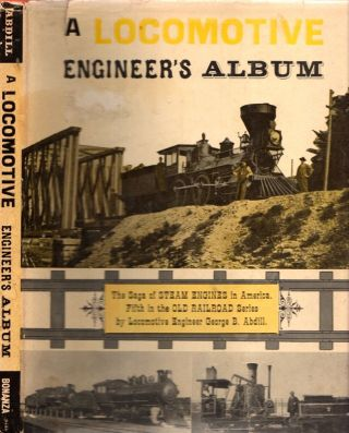 A Locomotive Engineer's Album A Saga of Steam Engines in America. George B. Abdill.