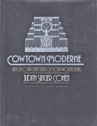 Cowtown Moderne Art Deco Architecture of Fort Worth Texas. Judith Singer Cohen.
