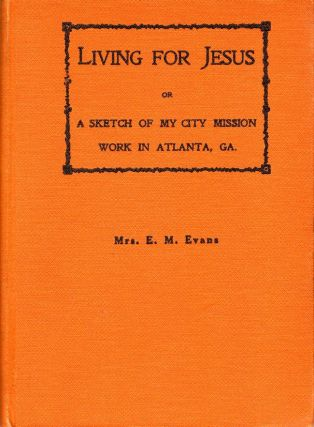 Living for Jesus or A Sketch of My City Mission Work in Atlanta, Georgia. Mrs. E. M. Evans