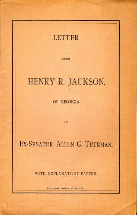 Letter From Henry R. Jackson, of Georgia, to Ex-Senator Allen G. Thurman. With Explanatory...